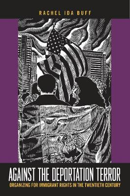 Against the Deportation Terror: Organizing for Immigrant Rights in the Twentieth Century