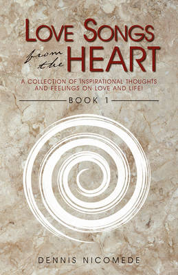 Love Songs from the Heart - Book 1: A Collection of Inspirational Thoughts and Feelings on Love and Life!