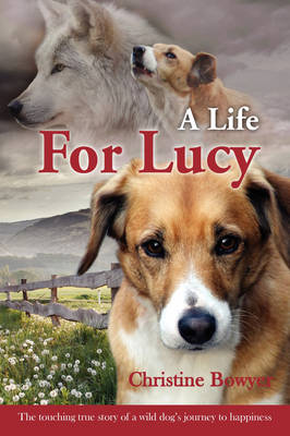 A Life for Lucy: The Touching True Story of a Wild Dog's Journey to Happiness.