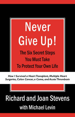 Never Give Up!: How I Survived a Heart Transplant, Multiple Heart Surgeries, Colon Cancer, a Coma, and Acute Thrombosis: The Six Secret Steps You Must Take to Protect Your Own Life