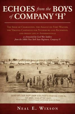 Echoes from the Boys of Company 'h': The Seige of Charleston, the Assault on Fort Wagner, the Virginia Campaigns for Petersburg and Richmond, and Prison Life in Andersonville as Chronicled by Civil War Soldiers from the 100th New York State Regiment, Comp