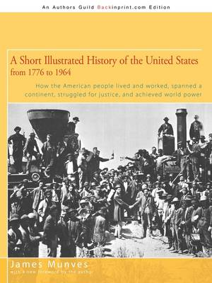 A Short Illustrated History of the United States: How the American People Lived and Worked, Spanned a Continent and Achieved World Power