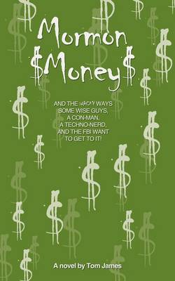 Mormon Money: And the Wacky Ways Some Wise Guys, a Con-Man, a Techno-Nerd and the FBI Want to Get to It!