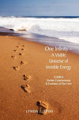 One Infinity; A Visible Universe of Invisible Energy: A Shift in Human Consciousness & Evolution of One Love
