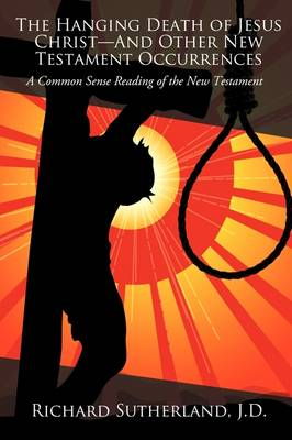 The Hanging Death of Jesus Christ-And Other New Testament Occurrences: A Common Sense Reading of the New Testament
