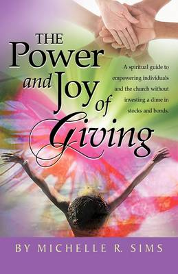 The Power and Joy of Giving: A Spiritual Guide to Empowering Individuals and the Church Without Investing a Dime in Stocks and Bonds.