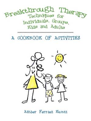 Breakthrough Therapy Techniques for Individuals, Groups, Kids and Adults: A Cookbook of Activities