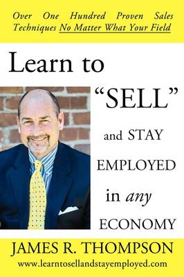 """Learn to """"Sell"""" and Stay Employed in Any Economy: Over One Hundred Proven Techniques for Sales No Matter What Your Field"""