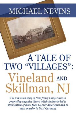 """A Tale of Two """"Villages"""": Vineland and Skillman, NJ: The Unknown Story of New Jersey's Major Role in Promoting Eugenics Theory Which Indirectly Led to Sterilization of More Than 65,000 Americans and to Mass Murder in Nazi Germany."""