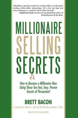 Millionaire Selling Secrets: How to Become a Millionaire Now by Using These Ten Simple, Fast, Easy, Proven Secrets of Persuasion!