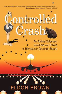 Controlled Crash: An Airline Odyssey, from Eels and Ethics to Blimps and Drunken Bears