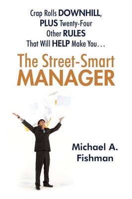 The Street-Smart Manager: Crap Rolls Downhill, Plus Twenty-Four Other Rules That Will Help Make You...