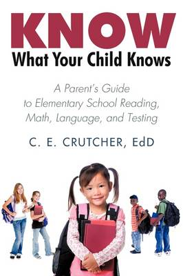 Know What Your Child Knows: A Parent's Guide to Elementary School Reading, Math, Language, and Testing
