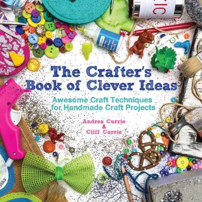 The Crafter's Book of Clever Ideas: Awesome Craft Techniques for Handmade Craft Projects