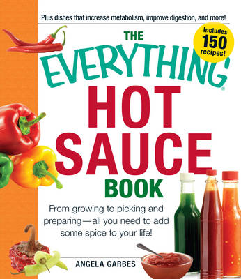 The Everything Hot Sauce Book: From Growing to Picking and Preparing - All You Need to Add Some Spice to Your Life!
