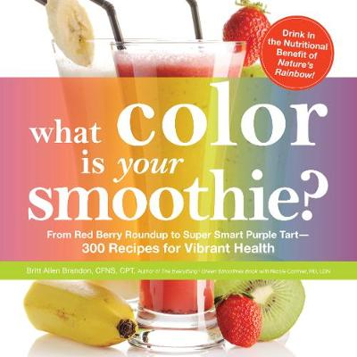 What Color is Your Smoothie?: From Red Berry Roundup to Super Smart Purple Tart--300 Recipes for Vibrant Health
