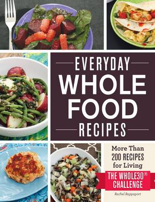 Everyday Whole Food Recipes: More Than 200 Recipes for Living the Whole30 Challenge