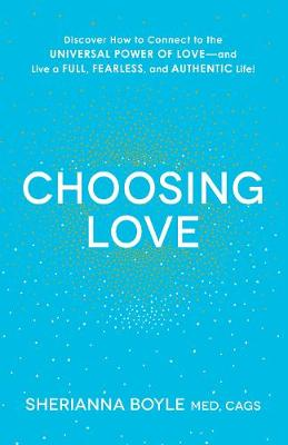 Choosing Love: Discover How to Connect to the Universal Power of Love--and Live a Full, Fearless, and Authentic Life!