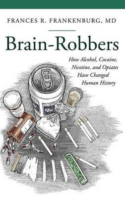 Brain-Robbers: How Alcohol, Cocaine, Nicotine, and Opiates Have Changed Human History