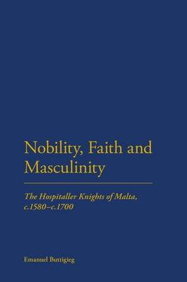 Nobility, Faith and Masculinity: The Hospitaller Knights of Malta, C.1580-c.1700