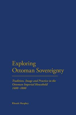 Exploring Ottoman Sovereignty: Tradition, Image and Practice in the Ottoman Imperial Household, 1400-1800