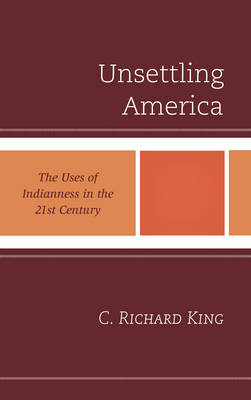 Unsettling America: The Uses of Indianness in the 21st Century