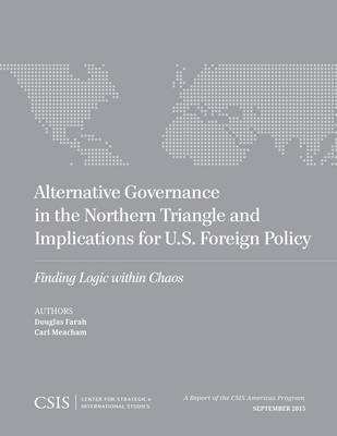 Alternative Governance in the Northern Triangle and Implications for U.S. Foreign Policy: Finding Logic Within Chaos