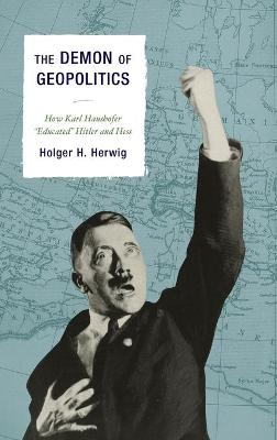 "The Demon of Geopolitics: How Karl Haushofer ""Educated"" Hitler and Hess"