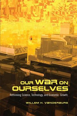 Our War on Ourselves: Rethinking Science, Technology, and Economic Growth