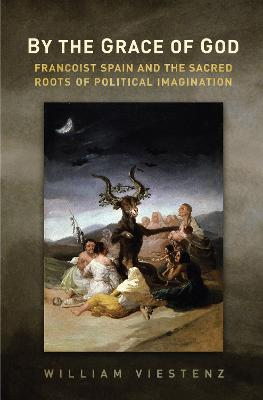 By the Grace of God: Francoist Spain and the Sacred Roots of Political Imagination