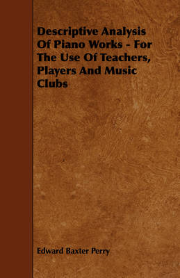 Descriptive Analysis Of Piano Works - For The Use Of Teachers, Players And Music Clubs