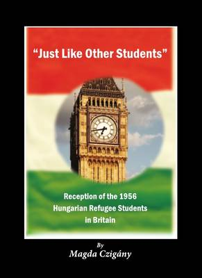 Just Like Other Students: Reception of the 1956 Hungarian Refugee Students in Britain