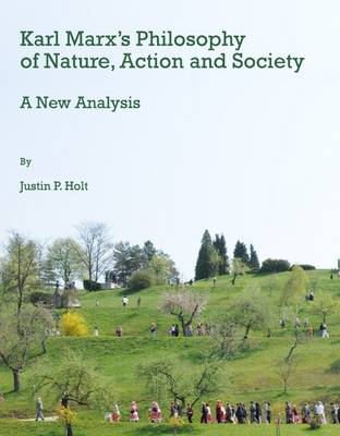 Karl Marx's Philosophy of Nature, Action and Society: A New Analysis