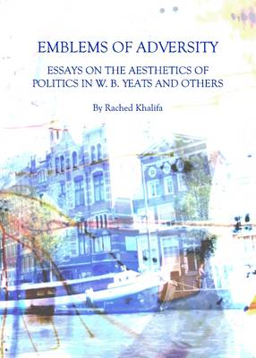 Emblems of Adversity: Essays on the Aesthetics of Politics in W. B. Yeats and Others