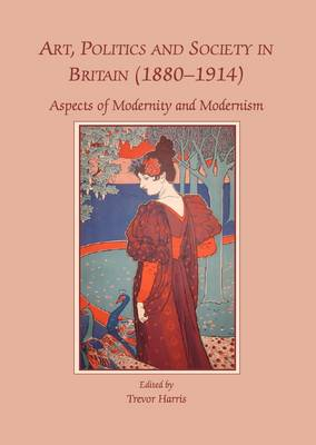Art, Politics and Society in Britain (1880-1914): Aspects of Modernity and Modernism