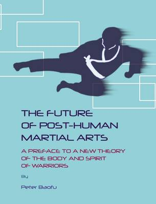 The Future of Post-human Martial Arts: A Preface to a New Theory of the Body and Spirit of Warriors