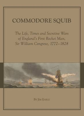 Commodore Squib: The Life, Times and Secretive Wars of England's First Rocket Man, Sir William Congreve, 1772-1828