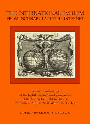 The International Emblem: From Incunabula to the Internet Selected Proceedings of the Eighth International Conference of the Society for Emblem Studies, 28th July-1st August, 2008, Winchester College