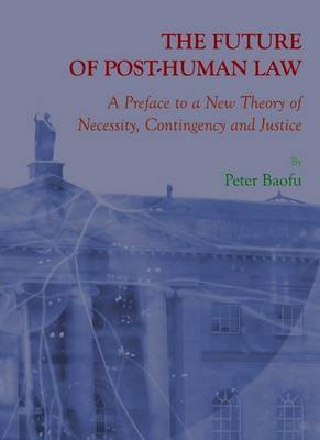 The Future of Post-Human Law: A Preface to a New Theory of Necessity, Contingency and Justice