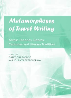 Metamorphoses of Travel Writing: Across Theories, Genres, Centuries and Literary Traditions
