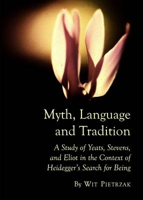 Myth, Language and Tradition: A Study of Yeats, Stevens, and Eliot in the Context of Heidegger's Search for Being