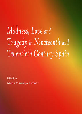 Madness, Love and Tragedy in Nineteenth and Twentieth Century Spain