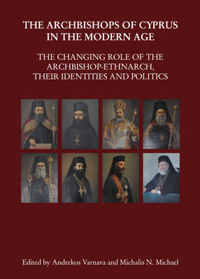 The Archbishops of Cyprus in the Modern Age: The Changing Role of the Archbishop-Ethnarch, Their Identities and Politics