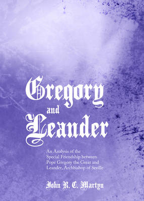 Gregory and Leander: An Analysis of the Special Friendship Between Pope Gregory the Great and Leander, Archbishop of Seville