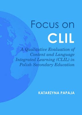 Focus on CLIL: A Qualitative Evaluation of Content and Language Integrated Learning (CLIL) in Polish Secondary Education