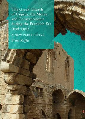 The Greek Church of Cyprus, the Morea and Constantinople During the Frankish Era (1196-1303): A New Perspective