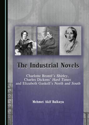 The Industrial Novels: Charlotte Bronte's Shirley, Charles Dickens' Hard Times and Elizabeth Gaskell's North and South