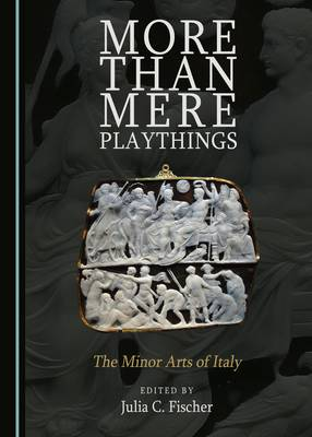 More Than Mere Playthings: The Minor Arts of Italy