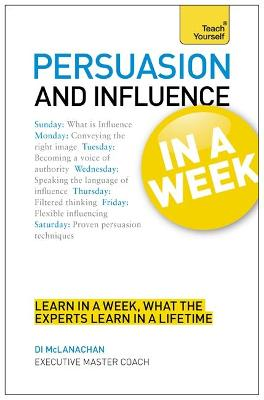 Persuasion And Influence In A Week: How To Persuade In Seven Simple Steps