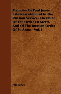Memoirs Of Paul Jones, Late Rear-Admiral In The Russian Service, Chevalier Of The Order Of Merit, And Of The Russian Order Of St. Anne - Vol. I